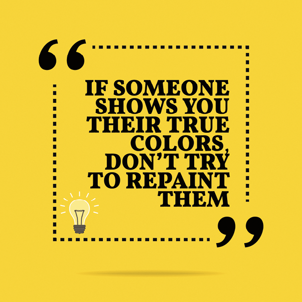 If someone shows you their true colors don't try to repaint them