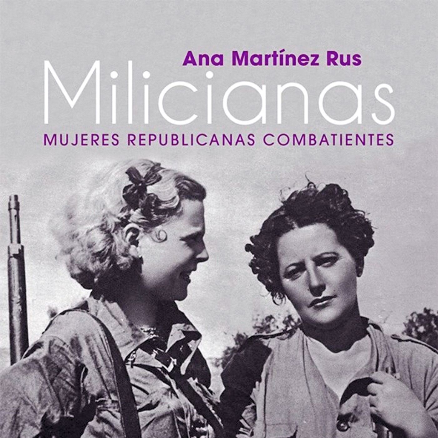 Ana Martínez Rus, Milicianas. Mujeres republicanas combatientes, 2018.