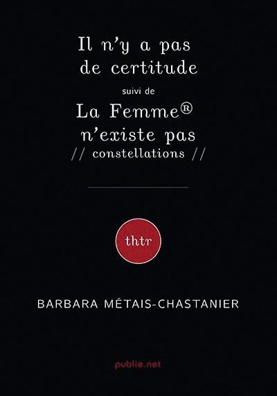 Barbara Métais-Chastanier, Il n'y a pas de certitude, suivi de La Femme® n'existe pas, 2018,